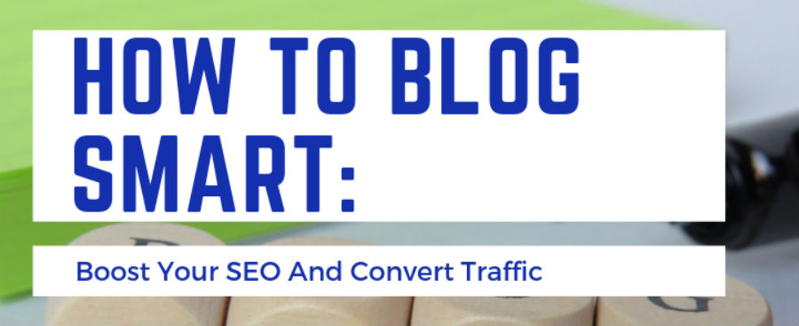 How To Blog Smart: Boost Your SEO And Convert Traffic